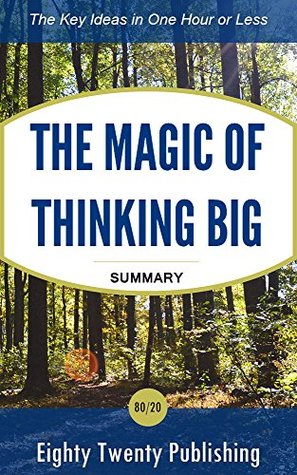 The Magic of Thinking Big by David J. Schwartz: Summary of the Key Ideas in One Hour or Less