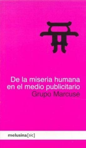 De la miseria humana en el medio publicitario by Grupo Marcuse