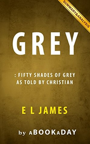 Grey: Fifty Shades of Grey as Told by Christian by by E L James   Summary & Analysis