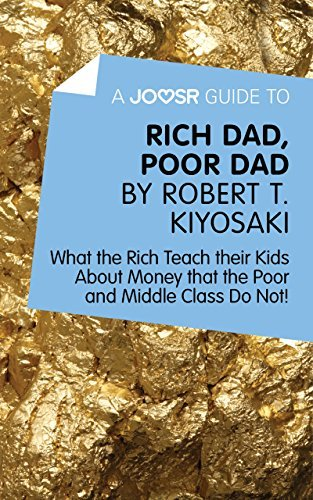 A Joosr Guide to… Rich Dad, Poor Dad by Robert T. Kiyosaki: What the Rich Teach their Kids About Money that the Poor and Middle Class Do Not!