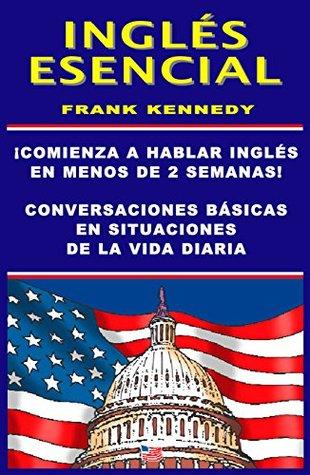 INGLES ESENCIAL: HABLA INGLES EN MENOS DE DOS SEMANAS: ¡UN METODO FACIL PARA APRENDER INGLES! (COLECCION INGLES COTIDIANO nº 3)