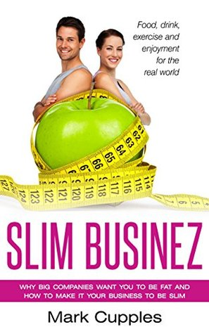 Slim Businez: Why big companies want you to be fat and how to make it your business to be slim
