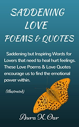 SADDENING LOVE-POEMS & QUOTES: Saddening but Inspiring Words for Lovers that need to heal hurt feelings. These Love Poems & Love Quotes encourage us to find the emotional power within