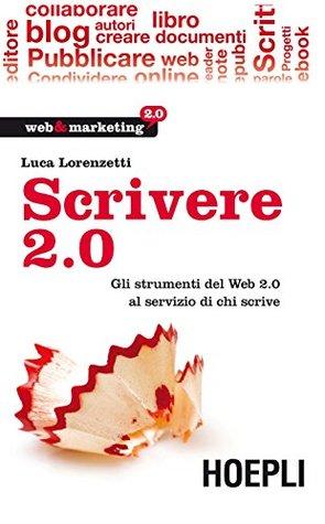 Scrivere 2.0: Gli strumenti del Web 2.0 al servizio di chi scrive (Web & marketing 2.0)