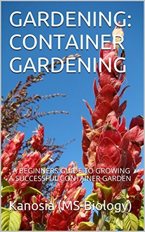 GARDENING: CONTAINER GARDENING: : A BEGINNERS GUIDE TO GROWING A SUCCESSFUL CONTAINER GARDEN