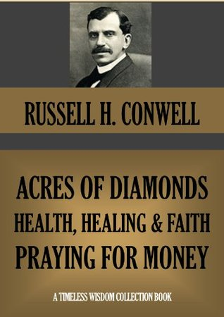 ACRES OF DIAMONDS, HEALTH, HEALING AND FAITH, PRAYING FOR MONEY (Annotated) (Timeless Wisdom Collection Book 246)