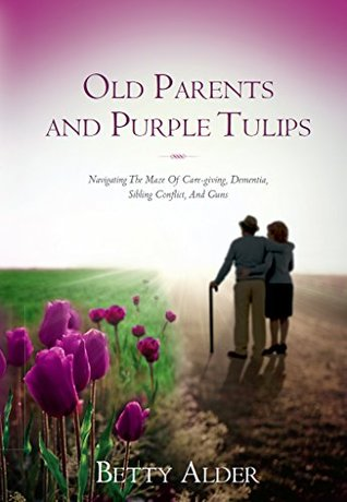 Old Parents and Purple Tulips: Navigating The Maze Of Care-giving, Dementia, Sibling Conflict, And Guns