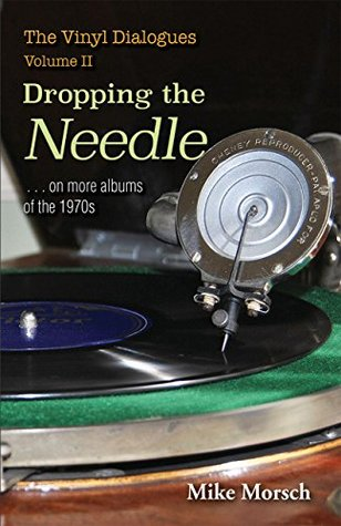 Ebook The Vinyl Dialogues, Volume II: Dropping the Needle... on more albums of the 1970s by Mike Morsch PDF!