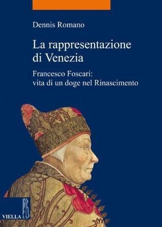 La rappresentazione di Venezia: Francesco Foscari: vita di un doge nel Rinascimento (La storia. Temi)
