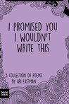 I Promised You I Wouldn't Write This by Ari Eastman