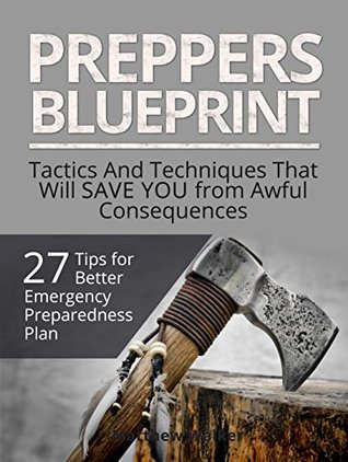 Preppers Blueprint: 27 Tips for Better Emergency Preparedness Plan. Tactics And Techniques That Will Save You from Awful Consequences (Preppers Survival, survivalist, Survival Tips)