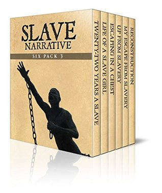 Slave Narrative Six Pack 3 – Incidents in the Life of a Slave Girl, 22 Years a Slave, Escaping in a Chest, Up from Slavery, My Escape from Slavery and Reconstruction