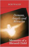 Demons, Angels and Miracles: Memoirs of a Blessed Child
