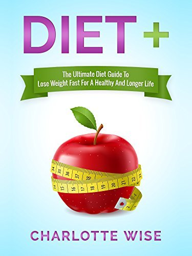 Diet+: The Ultimate Diet Guide To Lose Weight Fast For A Healthy And Longer Life (Health & Fitness Ways To Improve Body & Mind Book 1)