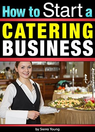 How to Start a Catering Business: The Catering Business Plan ~ An Essential Guide for Starting a Catering Business