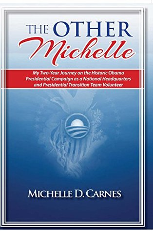 The Other Michelle: My Two Year Journey on the Historic Obama Presidential Campaign as a National Headquarters and Presidential Transition Team Volunteer