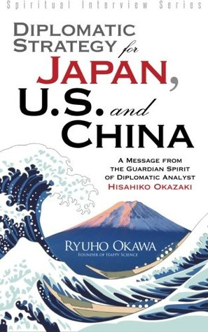 Diplomatic Strategy for Japan, U.S. and China: A Message from the Guardian Spirit of Diplomatic Analyst Hisahiko Okazaki (Spiritual Interview Series)