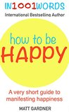 How to be Happy in 1001 Words: A very short guide to Manifesting Immediate Happiness in your Life (Happy, Humble and Whole Series Book 2)