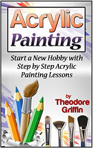 Acrylic Painting: Start a New Hobby with Step by Step Acrylic Painting Lessons (Acrylic Painting books, acrylic painting techniques, acrylic painting for beginners)