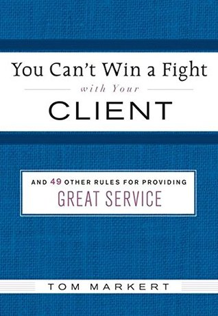 You Can't Win a Fight with Your Client: 49 Other Rules for Providing Great Service