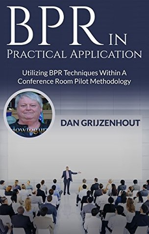 BPR in Practical Application: Utilizing BPR Techniques Within a Conference Room Pilot Methodology (BPR and Technological Innovation, #1)