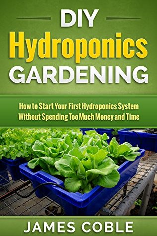 DIY Hydroponics Gardening : How to Start Your first Hydroponics System Without Spending Too Much Money and Time.: