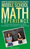 How to Strengthen Your Child's Middle School Math Experience: 10 Concrete Strategies to Build Knowledge and Improve Understanding