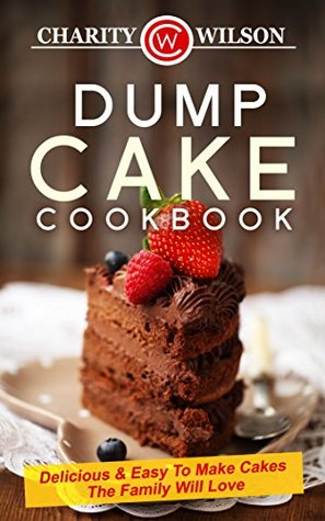 DUMP CAKE COOKBOOK: Delicious & Easy To Make Cakes The Family Will Love