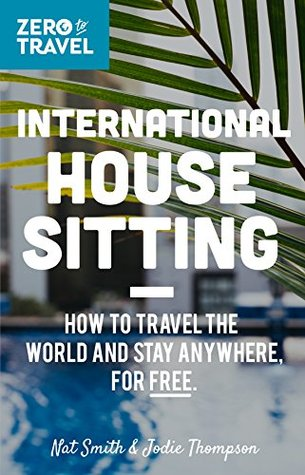 International House Sitting: How To Travel The World And Stay Anywhere, For FREE (Zero To Travel Book 1)