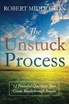 The Unstuck Process: 12 Powerful Questions That Create Breakthrough Results