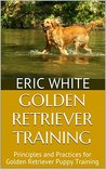 Golden Retriever Training: Principles and Practices for Golden Retriever Puppy Training