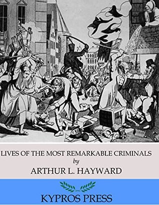 Lives of The Most Remarkable Criminals Who have been Condemned and Executed for Murder, the Highway, Housebreaking, Street Robberies, Coining or Other Offences