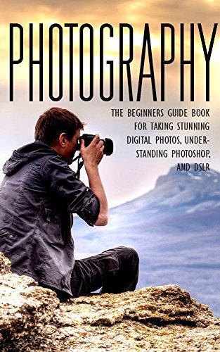 Photography: The Beginners Photography Guide Book For Taking Stunning Digial Photos, Understanding Photoshop & DSLR