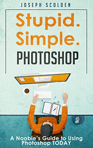 Stupid. Simple. Photoshop: A Noobie's Guide to Using Photoshop TODAY (Photoshop, Photoshop cc, Photoshop elements 13, Photoshop cs6, Photoshop elements, Photoshop cs5, Photoshop cc 2014)