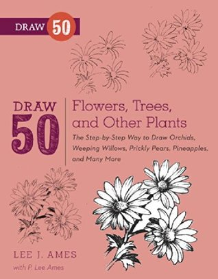Draw 50 Flowers, Trees, and Other Plants: The Step-by-Step Way to Draw Orchids, Weeping Willows, Prickly Pears, Pineapples and Many More...