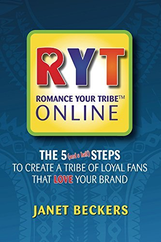 Romance Your Tribe Online: The 5 (and a half) Steps to Create a Tribe of Loyal Fans That Love Your Brand