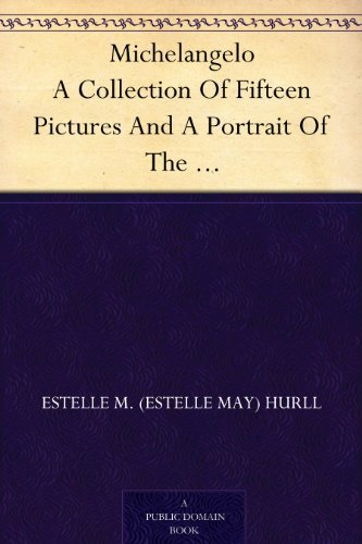 Michelangelo A Collection Of Fifteen Pictures And A Portrait Of The Master, With Introduction And Interpretation