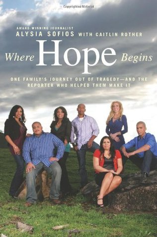 Where hope begins: one family's journey out of tragedy-and the reporter who helped them make it par Alysia Sofios