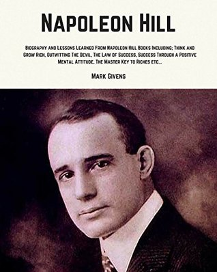 Napoleon Hill: Biography and Lessons Learned From Napoleon Hill Books Including; Think and Grow Rich, Outwitting The Devil, The Law of Success, Success ... Books, Personal Development Guru's Series)