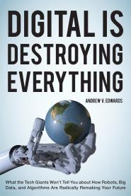 Digital Is Destroying Everything: What the Tech Giants Won't Tell You about How Robots, Big Data and Algorithms Are Radically Remaking Your Future