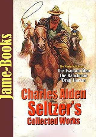 Charles Alden Seltzer's Collected Works: The Two-Gun Man, The Ranchman, and More! (10 Works): The Western Fictions