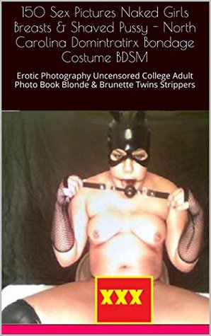 150 Sex Pictures Naked Girls Breasts & Shaved Pussy - North Carolina Domintratirx Bondage Costume BDSM: Erotic Photography Uncensored College Adult Photo ... Strippers (Fifty Shades of Undress 38)