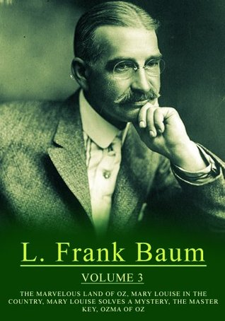 Works of L. Frank Baum, Volume 3: The Marvelous Land Of Oz, Mary Louise In The Country, Mary Louise Solves A Mystery, The Master Key, Ozma Of Oz