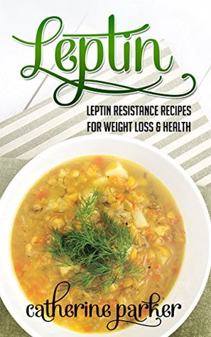 Leptin: Leptin Resistance Recipes For Weight Loss & Health: (leptin recipes, leptin balance, leptin metabolism, leptin for women, leptin women, leptin ... book, leptin weight loss diet, Book 1)