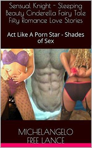 Sensual Knight - Sleeping Beauty Cinderella Fairy Tale Fifty Romance Love Stories: Act Like A Porn Star - Shades of Sex (Good Knight Kiss Book 21)