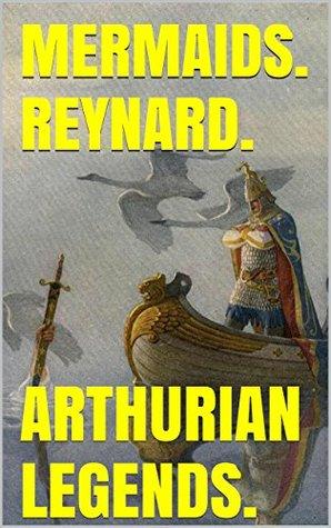 Mermaids. Reynard. Arthurian Legends