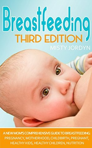 Breastfeeding: A New Mom's Comprehensive Guide to Breastfeeding: Pregnancy, Motherhood, Childbirth, Pregnant, Healthy Kids, Healthy Children, Nutrition