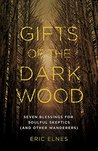 Gifts of the Dark Wood: Seven Blessings for Soulful Skeptics (and Other Wanderers)