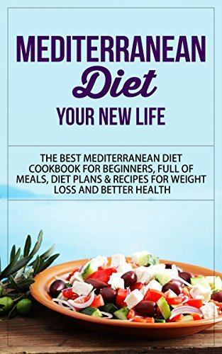 Mediterranean Diet: Your New Life - The Best Mediterranean Diet Cookbook for Beginners, Full of Meals, Diet Plans & Recipes for Weight Loss and Better ... Diet Cookbook, Mediterranean Diet Recipes