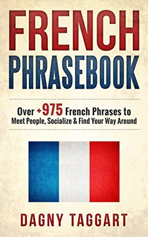 French: Phrasebook! - Over +975 French Phrases to Meet People, Socialize & Find Your Way Around - All While Speaking Perfect French!
